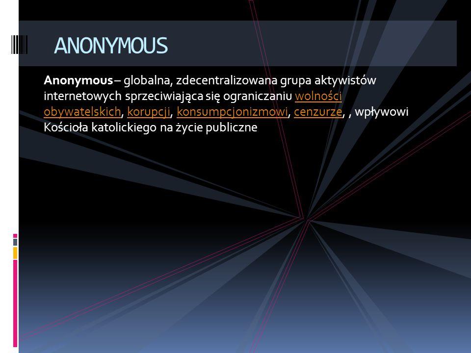 Anonymous – globalna, zdecentralizowana grupa aktywistów internetowych sprzeciwiająca się ograniczaniu wolności obywatelskich, korupcji, konsumpcjonizmowi, cenzurze,, wpływowi Kościoła katolickiego na życie publicznewolności obywatelskichkorupcjikonsumpcjonizmowicenzurze ANONYMOUS