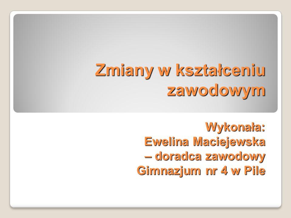 Zmiany w kształceniu zawodowym Wykonała: Ewelina Maciejewska – doradca zawodowy Gimnazjum nr 4 w Pile