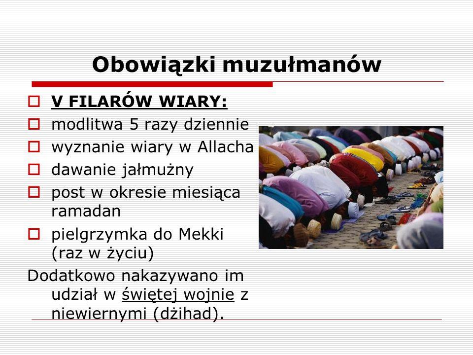 Obowiązki muzułmanów  V FILARÓW WIARY:  modlitwa 5 razy dziennie  wyznanie wiary w Allacha  dawanie jałmużny  post w okresie miesiąca ramadan  p