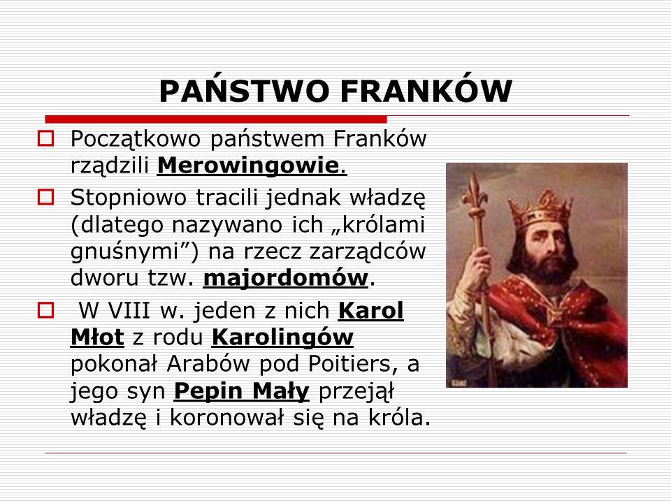 """PAŃSTWO FRANKÓW  Początkowo państwem Franków rządzili Merowingowie.  Stopniowo tracili jednak władzę (dlatego nazywano ich """"królami gnuśnymi"""") na rz"""