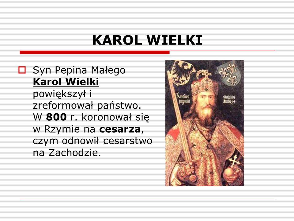 KAROL WIELKI  Syn Pepina Małego Karol Wielki powiększył i zreformował państwo. W 800 r. koronował się w Rzymie na cesarza, czym odnowił cesarstwo na