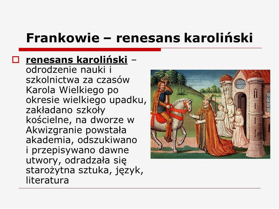 Frankowie – renesans karoliński  renesans karoliński – odrodzenie nauki i szkolnictwa za czasów Karola Wielkiego po okresie wielkiego upadku, zakłada