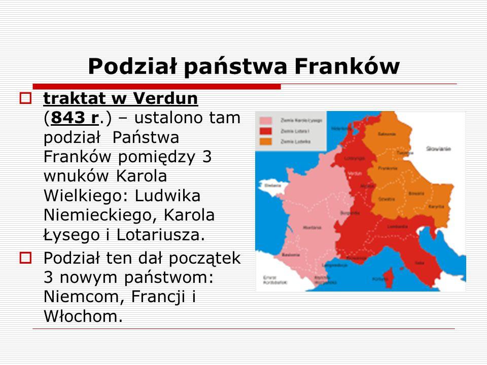 Podział państwa Franków  traktat w Verdun (843 r.) – ustalono tam podział Państwa Franków pomiędzy 3 wnuków Karola Wielkiego: Ludwika Niemieckiego, K