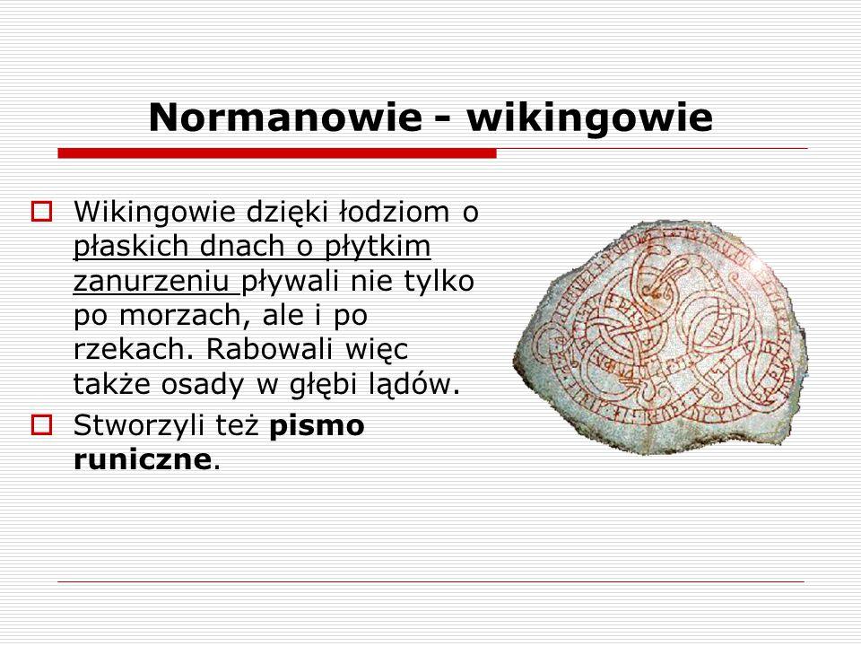 Normanowie - wikingowie  Wikingowie dzięki łodziom o płaskich dnach o płytkim zanurzeniu pływali nie tylko po morzach, ale i po rzekach. Rabowali wię
