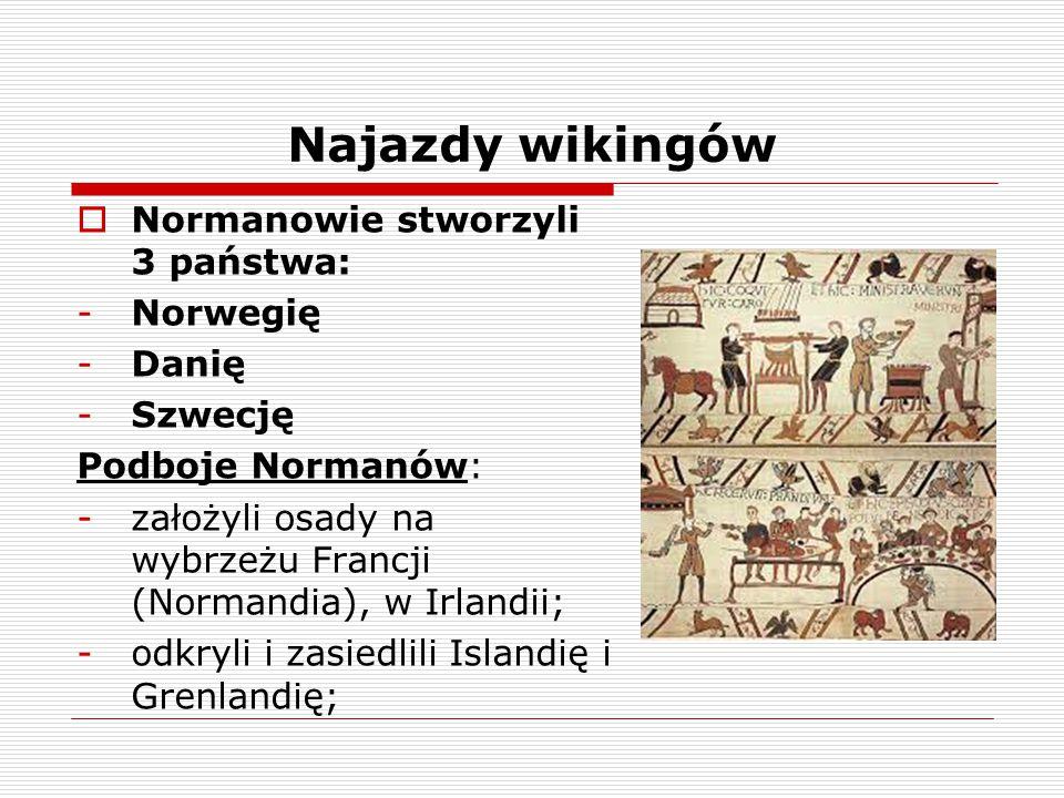  Normanowie stworzyli 3 państwa: -Norwegię -Danię -Szwecję Podboje Normanów: -założyli osady na wybrzeżu Francji (Normandia), w Irlandii; -odkryli i