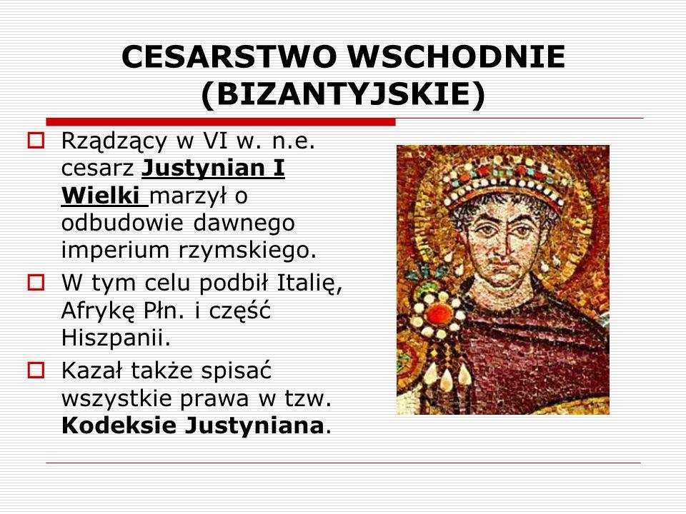 CESARSTWO WSCHODNIE (BIZANTYJSKIE)  Rządzący w VI w. n.e. cesarz Justynian I Wielki marzył o odbudowie dawnego imperium rzymskiego.  W tym celu podb