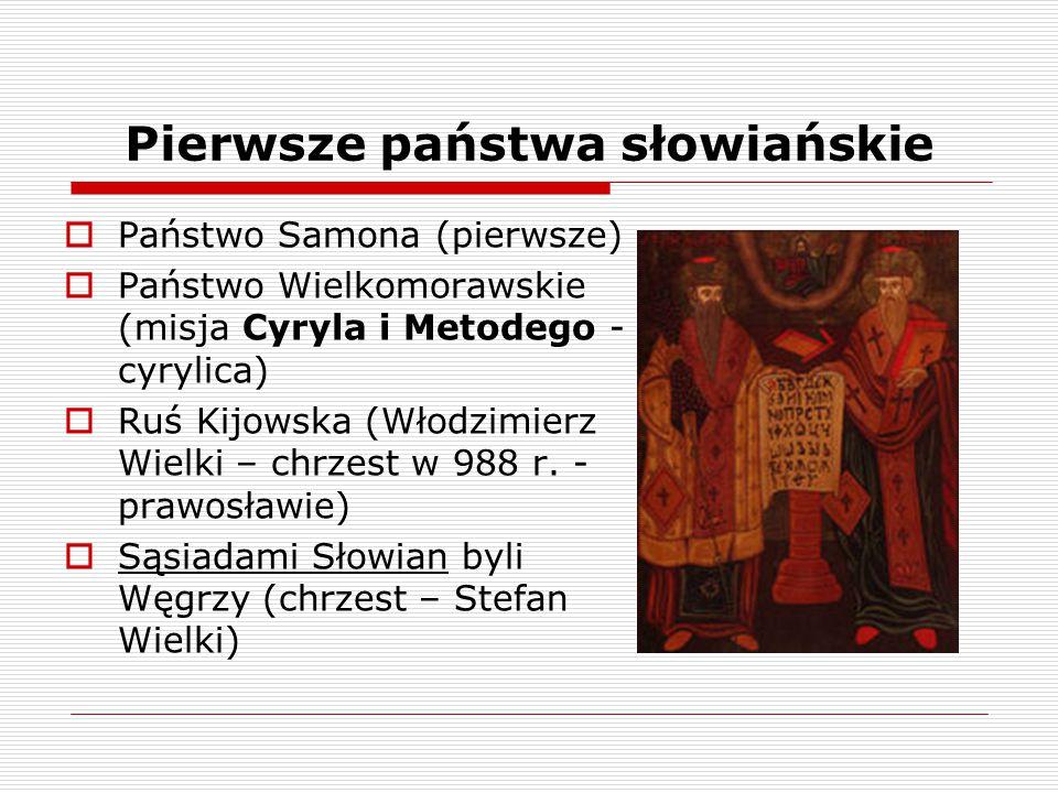 Pierwsze państwa słowiańskie  Państwo Samona (pierwsze)  Państwo Wielkomorawskie (misja Cyryla i Metodego - cyrylica)  Ruś Kijowska (Włodzimierz Wi