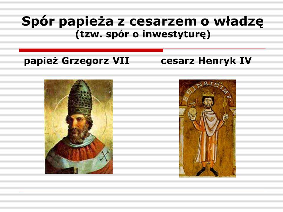 Spór papieża z cesarzem o władzę (tzw. spór o inwestyturę) papież Grzegorz VIIcesarz Henryk IV