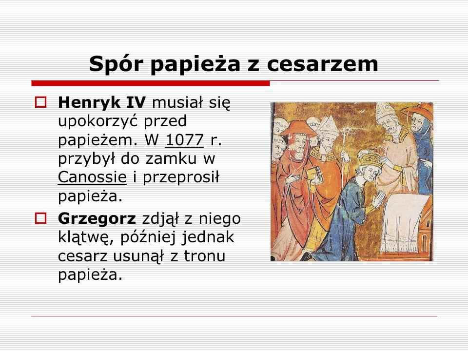 Spór papieża z cesarzem  Henryk IV musiał się upokorzyć przed papieżem. W 1077 r. przybył do zamku w Canossie i przeprosił papieża.  Grzegorz zdjął