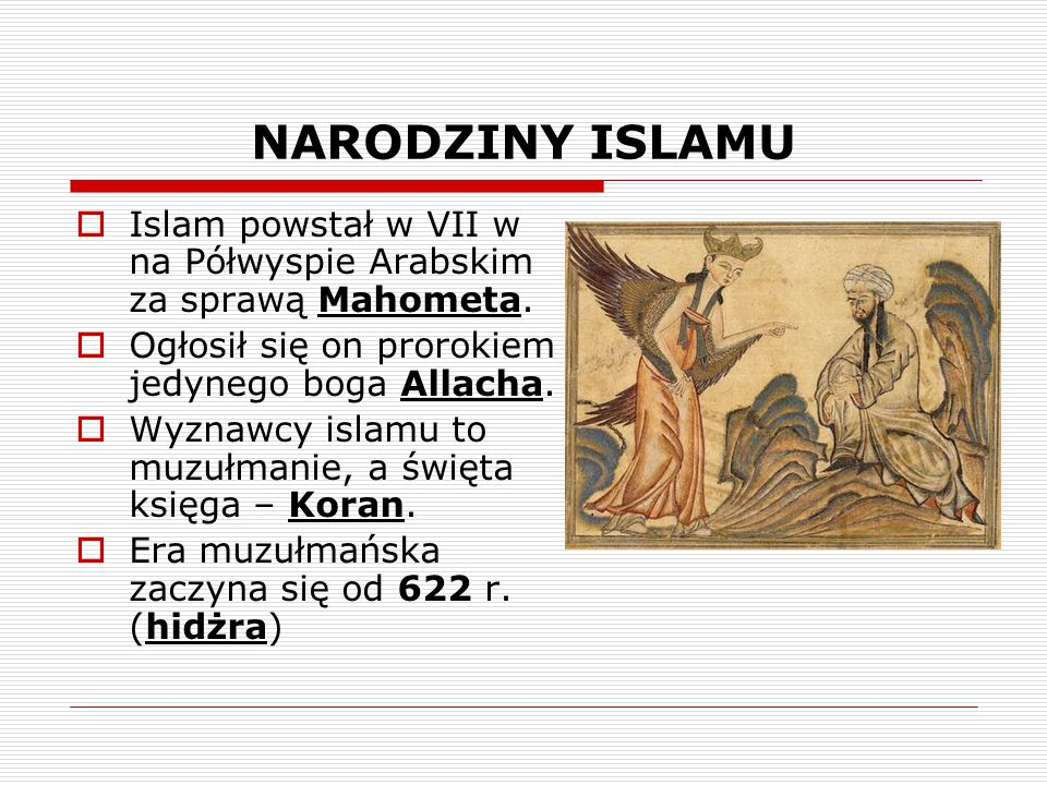 NARODZINY ISLAMU  Islam powstał w VII w na Półwyspie Arabskim za sprawą Mahometa.  Ogłosił się on prorokiem jedynego boga Allacha.  Wyznawcy islamu
