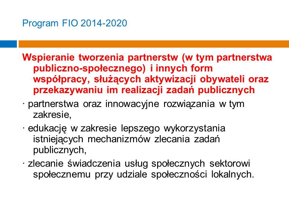 Program FIO 2014-2020 Wspieranie tworzenia partnerstw (w tym partnerstwa publiczno-społecznego) i innych form współpracy, służących aktywizacji obywateli oraz przekazywaniu im realizacji zadań publicznych · partnerstwa oraz innowacyjne rozwiązania w tym zakresie, · edukację w zakresie lepszego wykorzystania istniejących mechanizmów zlecania zadań publicznych, · zlecanie świadczenia usług społecznych sektorowi społecznemu przy udziale społeczności lokalnych.