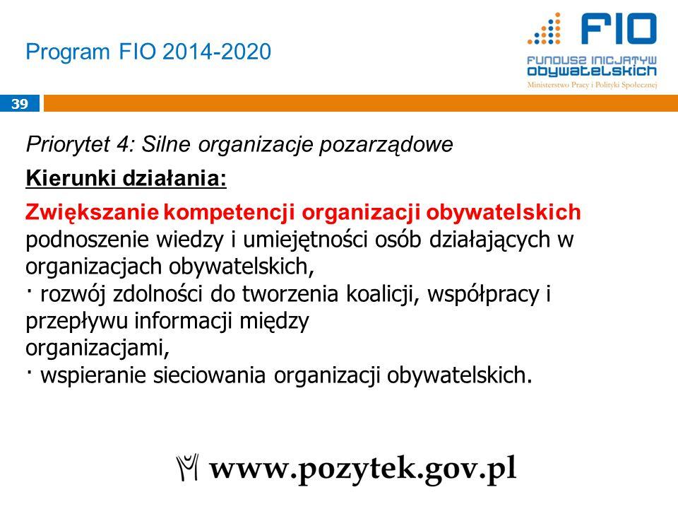 Program FIO 2014-2020 39 Priorytet 4: Silne organizacje pozarządowe Kierunki działania: Zwiększanie kompetencji organizacji obywatelskich podnoszenie wiedzy i umiejętności osób działających w organizacjach obywatelskich, · rozwój zdolności do tworzenia koalicji, współpracy i przepływu informacji między organizacjami, · wspieranie sieciowania organizacji obywatelskich.