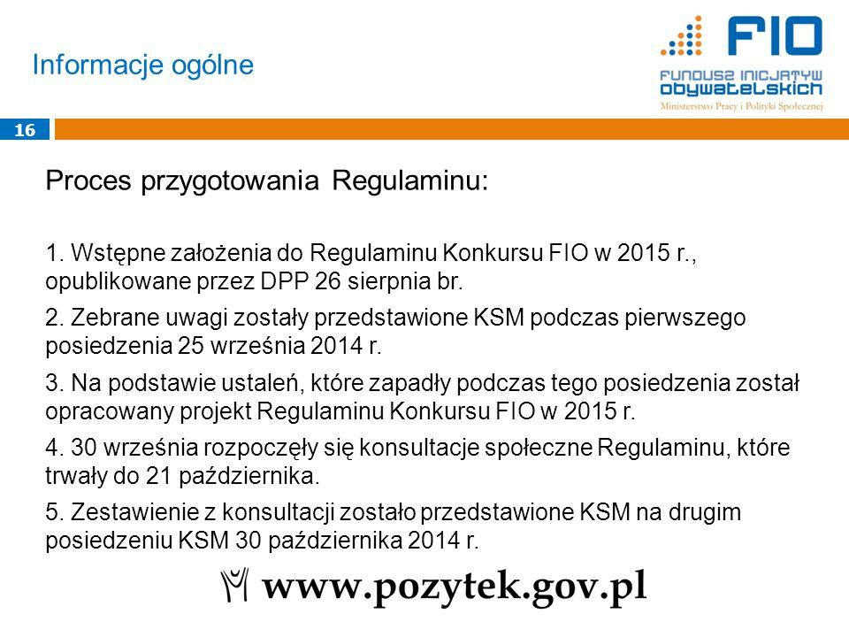 Informacje ogólne 16 Proces przygotowania Regulaminu: 1. Wstępne założenia do Regulaminu Konkursu FIO w 2015 r., opublikowane przez DPP 26 sierpnia br