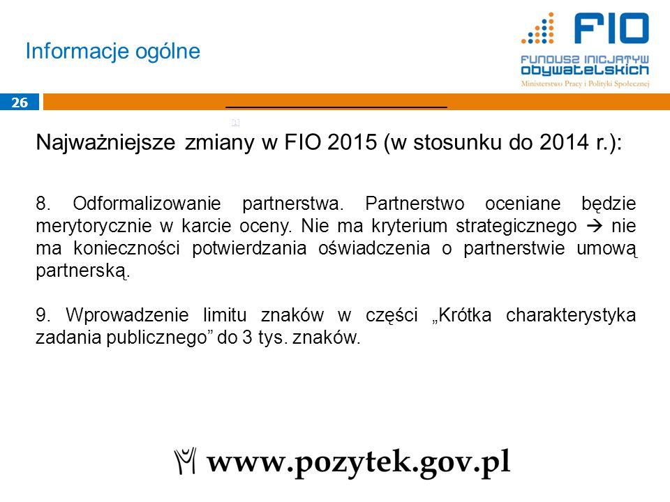 Informacje ogólne 26 Najważniejsze zmiany w FIO 2015 (w stosunku do 2014 r.): 8. Odformalizowanie partnerstwa. Partnerstwo oceniane będzie merytoryczn