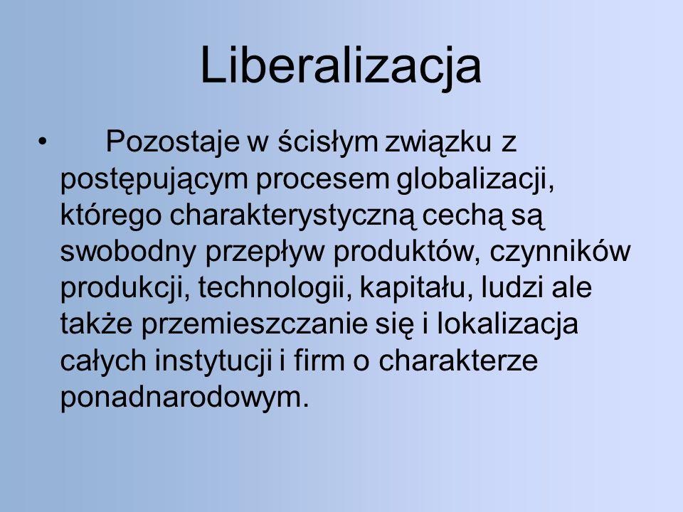 Liberalizacja Pozostaje w ścisłym związku z postępującym procesem globalizacji, którego charakterystyczną cechą są swobodny przepływ produktów, czynników produkcji, technologii, kapitału, ludzi ale także przemieszczanie się i lokalizacja całych instytucji i firm o charakterze ponadnarodowym.