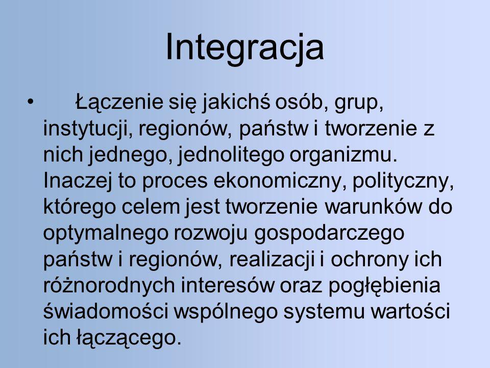 Integracja Łączenie się jakichś osób, grup, instytucji, regionów, państw i tworzenie z nich jednego, jednolitego organizmu.