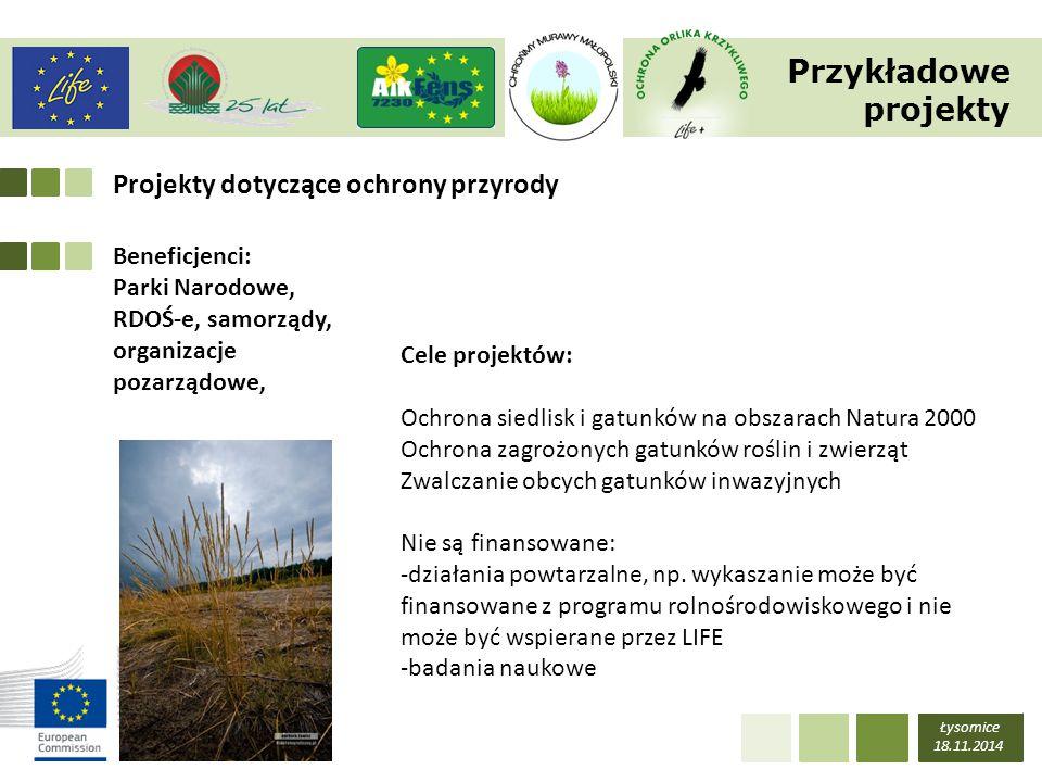 CELE PROGRAMU LIFE Łysomice 18.11.2014 wspomaganie zmian wspierających efektywne wykorzystanie zasobów naturalnych oraz zmian w kierunku gospodarki niskoemisyjnej, odpornej na zmianę klimatu, a także działań na rzecz ochrony oraz poprawy jakości środowiska, zatrzymania i odwracania procesu utraty różnorodności biologicznej, w tym wspieranie sieci Natura 2000 oraz przeciwdziałanie degradacji ekosystemów, poprawa rozwoju, wprowadzania i realizacji polityki oraz przepisów prawnych Unii w zakresie środowiska i klimatu; podejmowania działań katalizujących, promujących, integrujących oraz włączających kwestie dotyczące środowiska i klimatu do głównego nurtu innych unijnych uregulowań oraz działań sektora publicznego i prywatnego, wspieranie lepszego zarządzania w zakresie środowiska i klimatu na wszystkich poziomach, w tym działań na rzecz większego zaangażowania społecznego, a także wspomagających podmioty regionalne i lokalne, wspieranie wdrożenia 7 unijnego programu działań w zakresie środowiska naturalnego w rozumieniu art.
