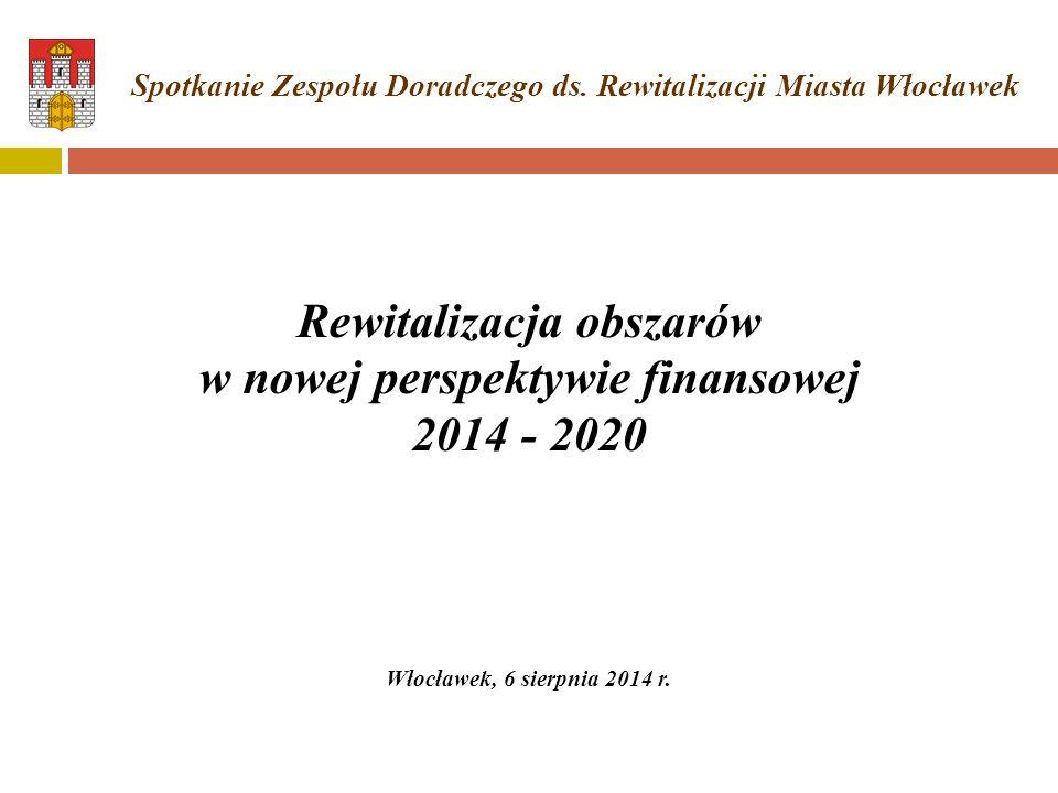 Rewitalizacja obszarów w nowej perspektywie finansowej 2014 - 2020 Włocławek, 6 sierpnia 2014 r. Spotkanie Zespołu Doradczego ds. Rewitalizacji Miasta