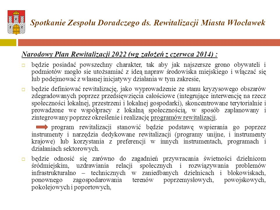 Narodowy Plan Rewitalizacji 2022 (wg założeń z czerwca 2014) :  będzie posiadać powszechny charakter, tak aby jak najszersze grono obywateli i podmiotów mogło sie utożsamiać z ideą napraw środowiska miejskiego i włączać się lub podejmować z własnej inicjatywy działania w tym zakresie,  będzie definiować rewitalizację, jako wyprowadzenie ze stanu kryzysowego obszarów zdegradowanych poprzez przedsięwzięcia całościowe (integrujące interwencję na rzecz społeczności lokalnej, przestrzeni i lokalnej gospodarki), skoncentrowane terytorialnie i prowadzone we współpracy z lokalną społecznością, w sposób zaplanowany i zintegrowany poprzez określenie i realizację programów rewitalizacji.