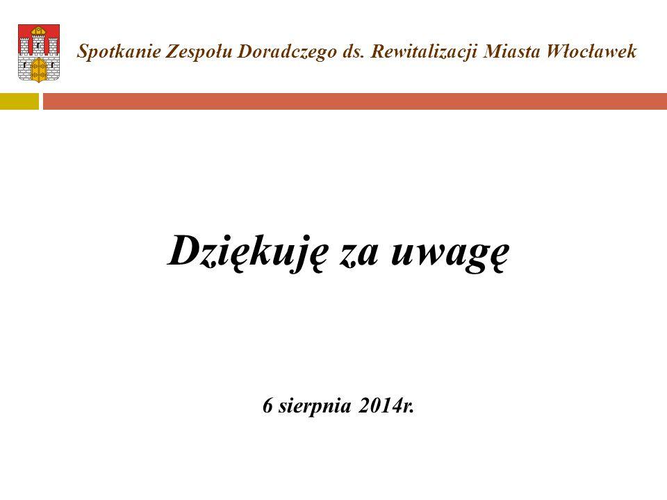 Dziękuję za uwagę 6 sierpnia 2014r. Spotkanie Zespołu Doradczego ds. Rewitalizacji Miasta Włocławek