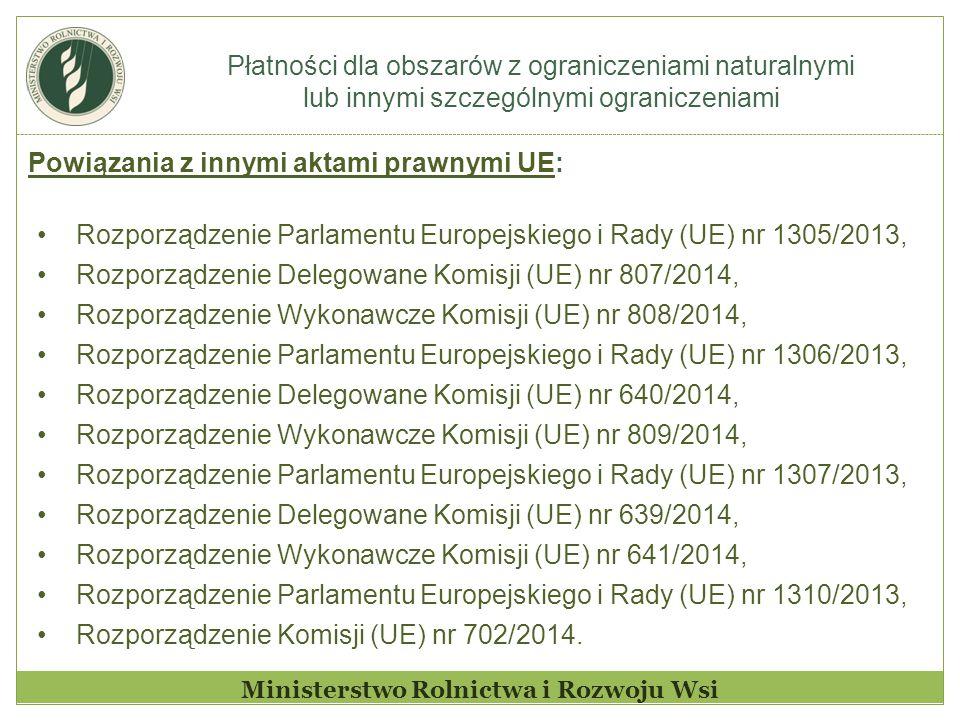 Płatności dla obszarów z ograniczeniami naturalnymi lub innymi szczególnymi ograniczeniami Ministerstwo Rolnictwa i Rozwoju Wsi Powiązania z innymi aktami prawnymi UE: Rozporządzenie Parlamentu Europejskiego i Rady (UE) nr 1305/2013, Rozporządzenie Delegowane Komisji (UE) nr 807/2014, Rozporządzenie Wykonawcze Komisji (UE) nr 808/2014, Rozporządzenie Parlamentu Europejskiego i Rady (UE) nr 1306/2013, Rozporządzenie Delegowane Komisji (UE) nr 640/2014, Rozporządzenie Wykonawcze Komisji (UE) nr 809/2014, Rozporządzenie Parlamentu Europejskiego i Rady (UE) nr 1307/2013, Rozporządzenie Delegowane Komisji (UE) nr 639/2014, Rozporządzenie Wykonawcze Komisji (UE) nr 641/2014, Rozporządzenie Parlamentu Europejskiego i Rady (UE) nr 1310/2013, Rozporządzenie Komisji (UE) nr 702/2014.