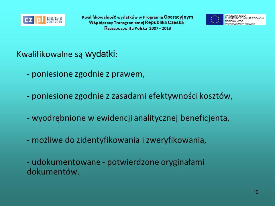 10 Kwalifikowalnoś ć wydatków w Programie Operacyjnym Ws półpracy Transgranicznej Republika Czeska - R zeczpospolita Polska 2007 - 2013 Kwalifikowalne są wydatki : - poniesione zgodnie z prawem, - poniesione zgodnie z zasadami efektywności kosztów, - wyodrębnione w ewidencji analitycznej beneficjenta, - możliwe do zidentyfikowania i zweryfikowania, - udokumentowane - potwierdzone oryginałami dokumentów.