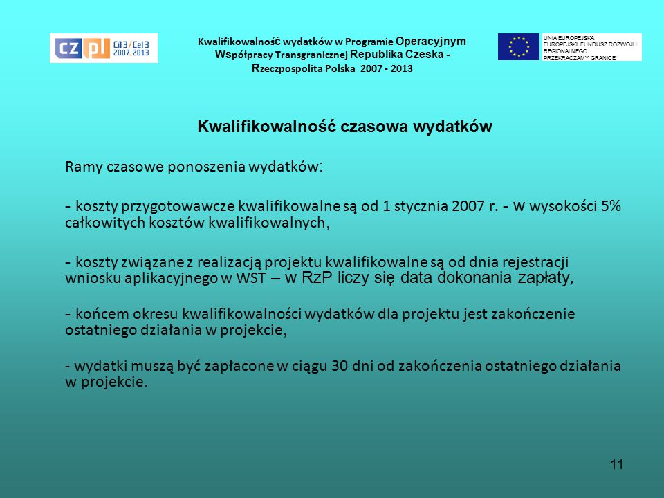11 Kwalifikowalnoś ć wydatków w Programie Operacyjnym Ws półpracy Transgranicznej Republika Czeska - R zeczpospolita Polska 2007 - 2013 Kwalifikowalność czasowa wydatków Ramy czasowe ponoszenia wydatków : - koszty przygotowawcze kwalifikowalne są od 1 stycznia 2007 r.