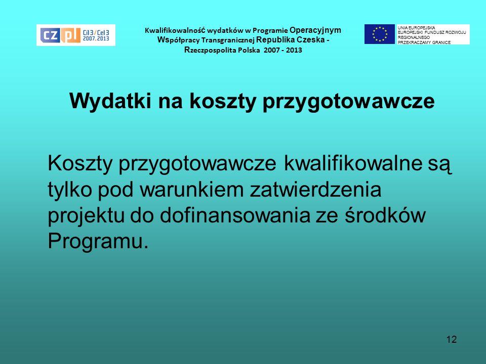 12 Kwalifikowalnoś ć wydatków w Programie Operacyjnym Ws półpracy Transgranicznej Republika Czeska - R zeczpospolita Polska 2007 - 2013 Wydatki na koszty przygotowawcze Koszty przygotowawcze kwalifikowalne są tylko pod warunkiem zatwierdzenia projektu do dofinansowania ze środków Programu.