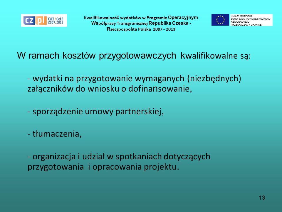 13 Kwalifikowalnoś ć wydatków w Programie Operacyjnym Ws półpracy Transgranicznej Republika Czeska - R zeczpospolita Polska 2007 - 2013 W ramach kosztów przygotowawczych k walifikowalne są: - wydatki na przygotowanie wymaganych (niezbędnych) załączników do wniosku o dofina n sowanie, - sporządzenie umowy partnerskiej, - tłumaczenia, - organizacja i udział w spotkaniach dotyczących przygotowania i opracowania projektu.