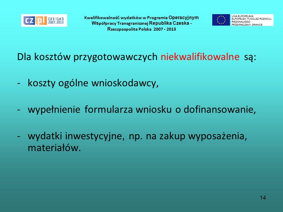 14 Kwalifikowalnoś ć wydatków w Programie Operacyjnym Ws półpracy Transgranicznej Republika Czeska - R zeczpospolita Polska 2007 - 2013 Dla kosztów przygotowawczych niekwalifikowalne są: -koszty ogólne wnioskodawcy, -wypełnienie formularza wniosku o dofinansowanie, -wydatki inwestycyjne, np.