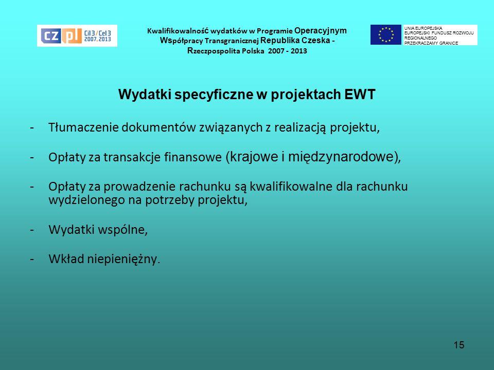 15 Kwalifikowalnoś ć wydatków w Programie Operacyjnym Ws półpracy Transgranicznej Republika Czeska - R zeczpospolita Polska 2007 - 2013 Wydatki specyficzne w projektach EWT -Tłumaczenie dokumentów związanych z realizacją projektu, -Opłaty za transakcje finansowe (krajowe i międzynarodowe), -Opłaty za prowadzenie rachunku są kwalifikowalne dla rachunku wydzielonego na potrzeby projektu, -Wydatki wspólne, -Wkład niepieniężny.
