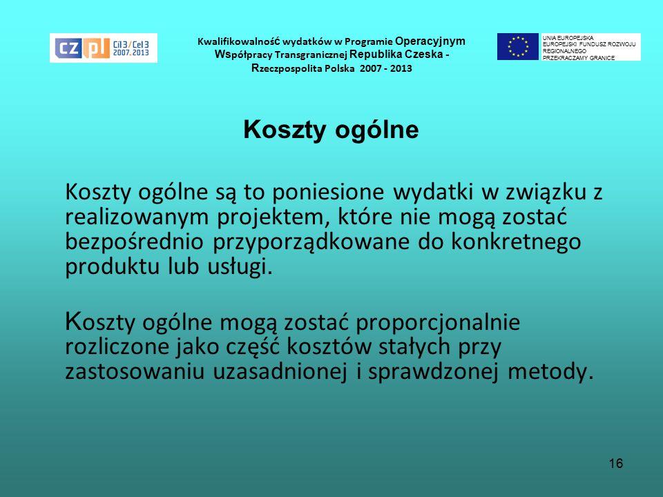 16 Kwalifikowalnoś ć wydatków w Programie Operacyjnym Ws półpracy Transgranicznej Republika Czeska - R zeczpospolita Polska 2007 - 2013 Koszty ogólne Koszty ogólne są to poniesione wydatki w związku z realizowanym projektem, które nie mogą zostać bezpośrednio przyporządkowane do konkretnego produktu lub usługi.