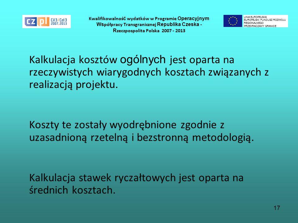 17 Kwalifikowalnoś ć wydatków w Programie Operacyjnym Ws półpracy Transgranicznej Republika Czeska - R zeczpospolita Polska 2007 - 2013 Kalkulacja kosztów ogólnych jest oparta na rzeczywistych wiarygodnych kosztach związanych z realizacją projektu.