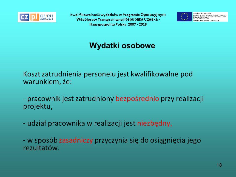 18 Kwalifikowalnoś ć wydatków w Programie Operacyjnym Ws półpracy Transgranicznej Republika Czeska - R zeczpospolita Polska 2007 - 2013 Wydatki osobowe Koszt zatrudnienia personelu jest kwalifikowalne pod warunkiem, że: - pracownik jest zatrudniony bezpośrednio przy realizacji projektu, - udział pracownika w realizacji jest niezbędny, - w sposób zasadniczy przyczynia się do osiągnięcia jego rezultatów.