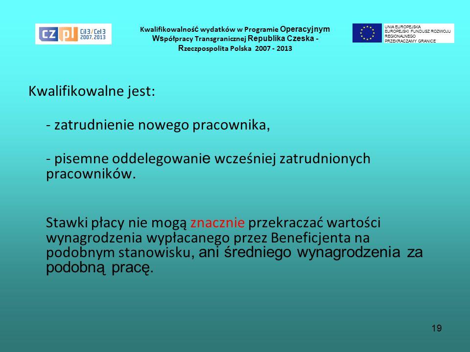 19 Kwalifikowalnoś ć wydatków w Programie Operacyjnym Ws półpracy Transgranicznej Republika Czeska - R zeczpospolita Polska 2007 - 2013 Kwalifikowalne jest: - zatrudnienie nowego pracownika, - pisemne oddelegowani e wcześniej zatrudnionych pracowników.