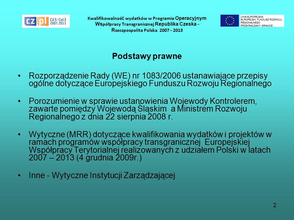 2 Kwalifikowalnoś ć wydatków w Programie Operacyjnym Ws półpracy Transgranicznej Republika Czeska - R zeczpospolita Polska 2007 - 2013 Podstawy prawne Rozporządzenie Rady (WE) nr 1083/2006 ustanawiające przepisy ogólne dotyczące Europejskiego Funduszu Rozwoju Regionalnego Porozumienie w sprawie ustanowienia Wojewody Kontrolerem, zawarte pomiędzy Wojewodą Śląskim a Ministrem Rozwoju Regionalnego z dnia 22 sierpnia 2008 r.