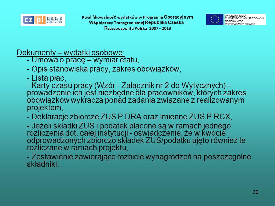 20 Kwalifikowalnoś ć wydatków w Programie Operacyjnym Ws półpracy Transgranicznej Republika Czeska - R zeczpospolita Polska 2007 - 2013 Dokumenty – wydatki osobowe: - Umowa o pracę – wymiar etatu, - Opis stanowiska pracy, zakres obowiązków, - Lista płac, - Karty czasu pracy (Wzór - Załącznik nr 2 do Wytycznych) – prowadzenie ich jest niezbędne dla pracowników, których zakres obowiązków wykracza ponad zadania związane z realizowanym projektem, - Deklaracje zbiorcze ZUS P DRA oraz imienne ZUS P RCX, - Jeżeli składki ZUS i podatek płacone są w ramach jednego rozliczenia dot.