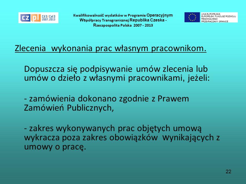 22 Kwalifikowalnoś ć wydatków w Programie Operacyjnym Ws półpracy Transgranicznej Republika Czeska - R zeczpospolita Polska 2007 - 2013 Zlecenia wykonania prac własnym pracownikom.