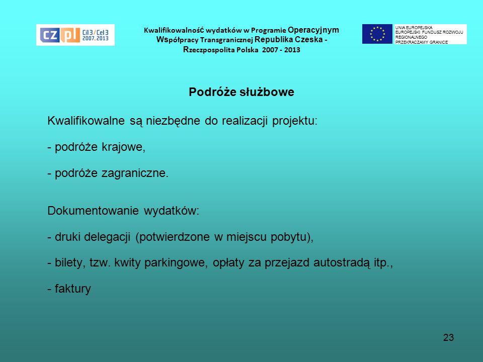23 Kwalifikowalnoś ć wydatków w Programie Operacyjnym Ws półpracy Transgranicznej Republika Czeska - R zeczpospolita Polska 2007 - 2013 Podróże służbowe Kwalifikowalne są niezbędne do realizacji projektu: - podróże krajowe, - podróże zagraniczne.
