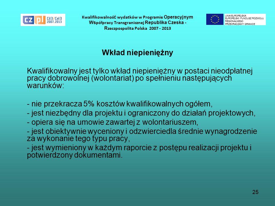 25 Kwalifikowalnoś ć wydatków w Programie Operacyjnym Ws półpracy Transgranicznej Republika Czeska - R zeczpospolita Polska 2007 - 2013 Wkład niepieniężny Kwalifikowalny jest tylko wkład niepieniężny w postaci nieodpłatnej pracy dobrowolnej (wolontariat) po spełnieniu następujących warunków: - nie przekracza 5% kosztów kwalifikowalnych ogółem, - jest niezbędny dla projektu i ograniczony do działań projektowych, - opiera się na umowie zawartej z wolontariuszem, - jest obiektywnie wyceniony i odzwierciedla średnie wynagrodzenie za wykonanie tego typu pracy, - jest wymieniony w każdym raporcie z postępu realizacji projektu i potwierdzony dokumentami.