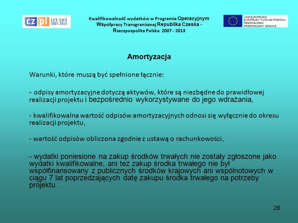 26 Kwalifikowalnoś ć wydatków w Programie Operacyjnym Ws półpracy Transgranicznej Republika Czeska - R zeczpospolita Polska 2007 - 2013 Amortyzacja Warunki, które muszą być spełnione łącznie: - odpisy amortyzacyjne dotyczą aktywów, które są niezbędne do prawidłowej realizacji projektu i bezpośrednio wykorzystywane do jego wdrażania, - kwalifikowalna wartość odpisów amortyzacyjnych odnosi się wyłącznie do okresu realizacji projektu, - wartość odpisów obliczona zgodnie z ustawą o rachunkowości, - wydatki poniesione na zakup środków trwałych nie zostały zgłoszone jako wydatki kwalifikowalne, ani też zakup środka trwałego nie był współfinansowany z publicznych środków krajowych ani wspólnotowych w ciągu 7 lat poprzedzających datę zakupu środka trwałego na potrzeby projektu.