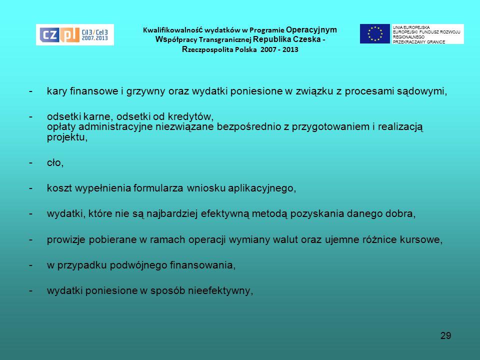 29 Kwalifikowalnoś ć wydatków w Programie Operacyjnym Ws półpracy Transgranicznej Republika Czeska - R zeczpospolita Polska 2007 - 2013 -kary finansowe i grzywny oraz wydatki poniesione w związku z procesami sądowymi, -odsetki karne, odsetki od kredytów, opłaty administracyjne niezwiązane bezpośrednio z przygotowaniem i realizacją projektu, -cło, -koszt wypełnienia formularza wniosku aplikacyjnego, -wydatki, które nie są najbardziej efektywną metodą pozyskania danego dobra, -prowizje pobierane w ramach operacji wymiany walut oraz ujemne różnice kursowe, -w przypadku podwójnego finansowania, -wydatki poniesione w sposób nieefektywny, UNIA EUROPEJSKA EUROPEJSKI FUNDUSZ ROZWOJU REGIONALNEGO PRZEKRACZAMY GRANICE