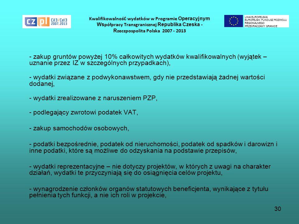 30 Kwalifikowalnoś ć wydatków w Programie Operacyjnym Ws półpracy Transgranicznej Republika Czeska - R zeczpospolita Polska 2007 - 2013 - zakup gruntów powyżej 10% całkowitych wydatków kwalifikowalnych (wyjątek – uznanie przez IZ w szczególnych przypadkach), - wydatki związane z podwykonawstwem, gdy nie przedstawiają żadnej wartości dodanej, - wydatki zrealizowane z naruszeniem PZP, - podlegający zwrotowi podatek VAT, - zakup samochodów osobowych, - podatki bezpośrednie, podatek od nieruchomości, podatek od spadków i darowizn i inne podatki, które są możliwe do odzyskania na podstawie przepisów, - wydatki reprezentacyjne – nie dotyczy projektów, w których z uwagi na charakter działań, wydatki te przyczyniają się do osiągnięcia celów projektu, - wynagrodzenie członków organów statutowych beneficjenta, wynikające z tytułu pełnienia tych funkcji, a nie ich roli w projekcie, UNIA EUROPEJSKA EUROPEJSKI FUNDUSZ ROZWOJU REGIONALNEGO PRZEKRACZAMY GRANICE