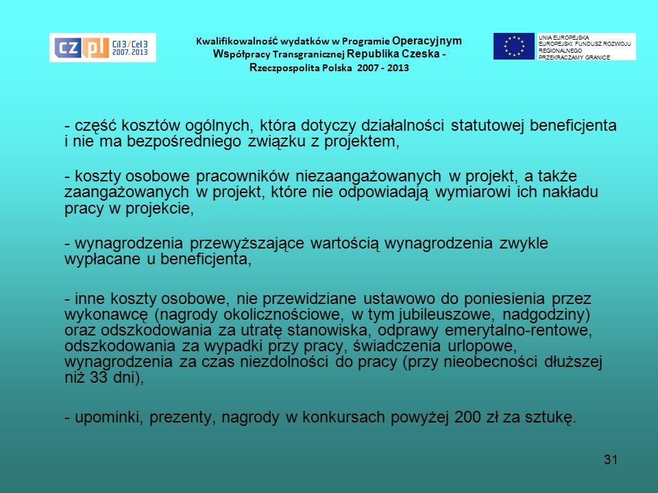 31 Kwalifikowalnoś ć wydatków w Programie Operacyjnym Ws półpracy Transgranicznej Republika Czeska - R zeczpospolita Polska 2007 - 2013 - część kosztów ogólnych, która dotyczy działalności statutowej beneficjenta i nie ma bezpośredniego związku z projektem, - koszty osobowe pracowników niezaangażowanych w projekt, a także zaangażowanych w projekt, które nie odpowiadają wymiarowi ich nakładu pracy w projekcie, - wynagrodzenia przewyższające wartością wynagrodzenia zwykle wypłacane u beneficjenta, - inne koszty osobowe, nie przewidziane ustawowo do poniesienia przez wykonawcę (nagrody okolicznościowe, w tym jubileuszowe, nadgodziny) oraz odszkodowania za utratę stanowiska, odprawy emerytalno-rentowe, odszkodowania za wypadki przy pracy, świadczenia urlopowe, wynagrodzenia za czas niezdolności do pracy (przy nieobecności dłuższej niż 33 dni), - upominki, prezenty, nagrody w konkursach powyżej 200 zł za sztukę.