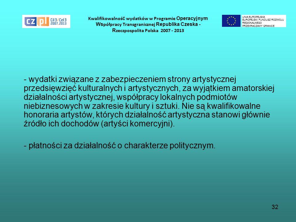 32 Kwalifikowalnoś ć wydatków w Programie Operacyjnym Ws półpracy Transgranicznej Republika Czeska - R zeczpospolita Polska 2007 - 2013 - wydatki związane z zabezpieczeniem strony artystycznej przedsięwzięć kulturalnych i artystycznych, za wyjątkiem amatorskiej działalności artystycznej, współpracy lokalnych podmiotów niebiznesowych w zakresie kultury i sztuki.