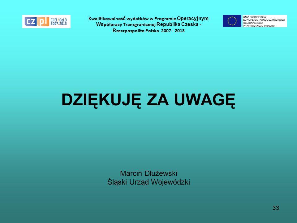 33 Kwalifikowalnoś ć wydatków w Programie Operacyjnym Ws półpracy Transgranicznej Republika Czeska - R zeczpospolita Polska 2007 - 2013 DZIĘKUJĘ ZA UWAGĘ Marcin Dłużewski Śląski Urząd Wojewódzki UNIA EUROPEJSKA EUROPEJSKI FUNDUSZ ROZWOJU REGIONALNEGO PRZEKRACZAMY GRANICE