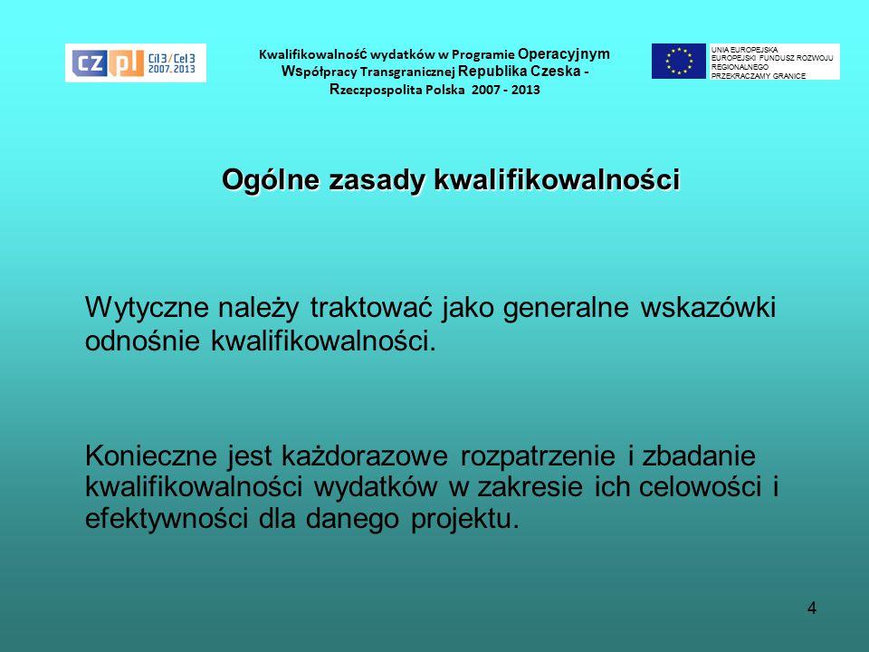 4 Kwalifikowalnoś ć wydatków w Programie Operacyjnym Ws półpracy Transgranicznej Republika Czeska - R zeczpospolita Polska 2007 - 2013 Ogólne zasady kwalifikowalności Wytyczne należy traktować jako generalne wskazówki odnośnie kwalifikowalności.