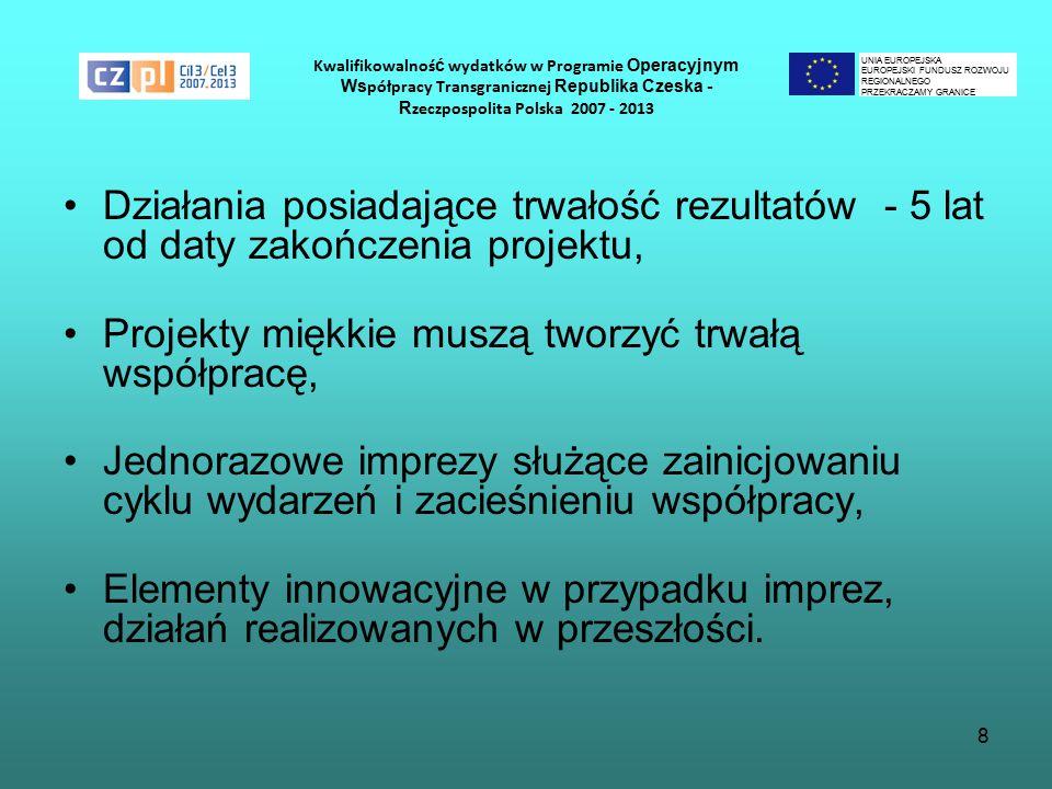 8 Kwalifikowalnoś ć wydatków w Programie Operacyjnym Ws półpracy Transgranicznej Republika Czeska - R zeczpospolita Polska 2007 - 2013 Działania posiadające trwałość rezultatów - 5 lat od daty zakończenia projektu, Projekty miękkie muszą tworzyć trwałą współpracę, Jednorazowe imprezy służące zainicjowaniu cyklu wydarzeń i zacieśnieniu współpracy, Elementy innowacyjne w przypadku imprez, działań realizowanych w przeszłości.