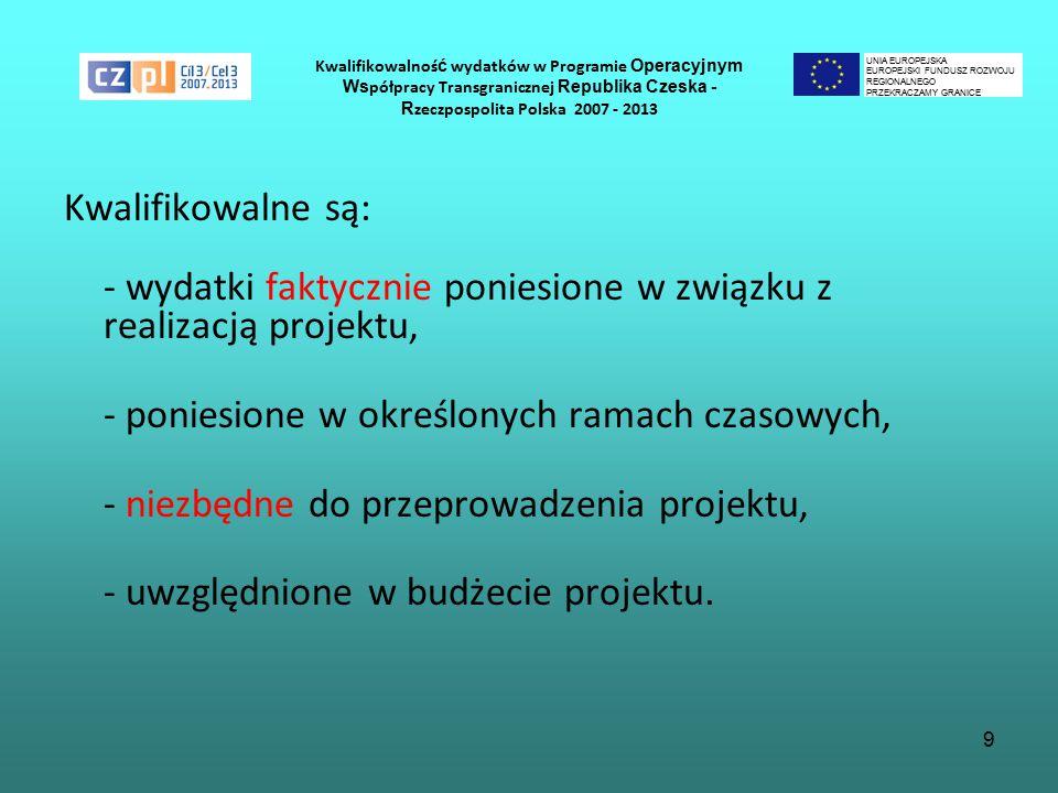 9 Kwalifikowalnoś ć wydatków w Programie Operacyjnym Ws półpracy Transgranicznej Republika Czeska - R zeczpospolita Polska 2007 - 2013 Kwalifikowalne są: - wydatki faktycznie poniesione w związku z realizacją projektu, - poniesione w określonych ramach czasowych, - niezbędne do przeprowadzenia projektu, - uwzględnione w budżecie projektu.