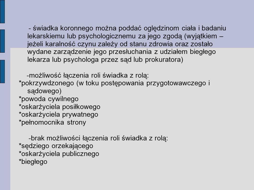 - świadka koronnego można poddać oględzinom ciała i badaniu lekarskiemu lub psychologicznemu za jego zgodą (wyjątkiem – jeżeli karalność czynu zależy od stanu zdrowia oraz zostało wydane zarządzenie jego przesłuchania z udziałem biegłego lekarza lub psychologa przez sąd lub prokuratora) -możliwość łączenia roli świadka z rolą: *pokrzywdzonego (w toku postępowania przygotowawczego i sądowego) *powoda cywilnego *oskarżyciela posiłkowego *oskarżyciela prywatnego *pełnomocnika strony -brak możliwości łączenia roli świadka z rolą: *sędziego orzekającego *oskarżyciela publicznego *biegłego
